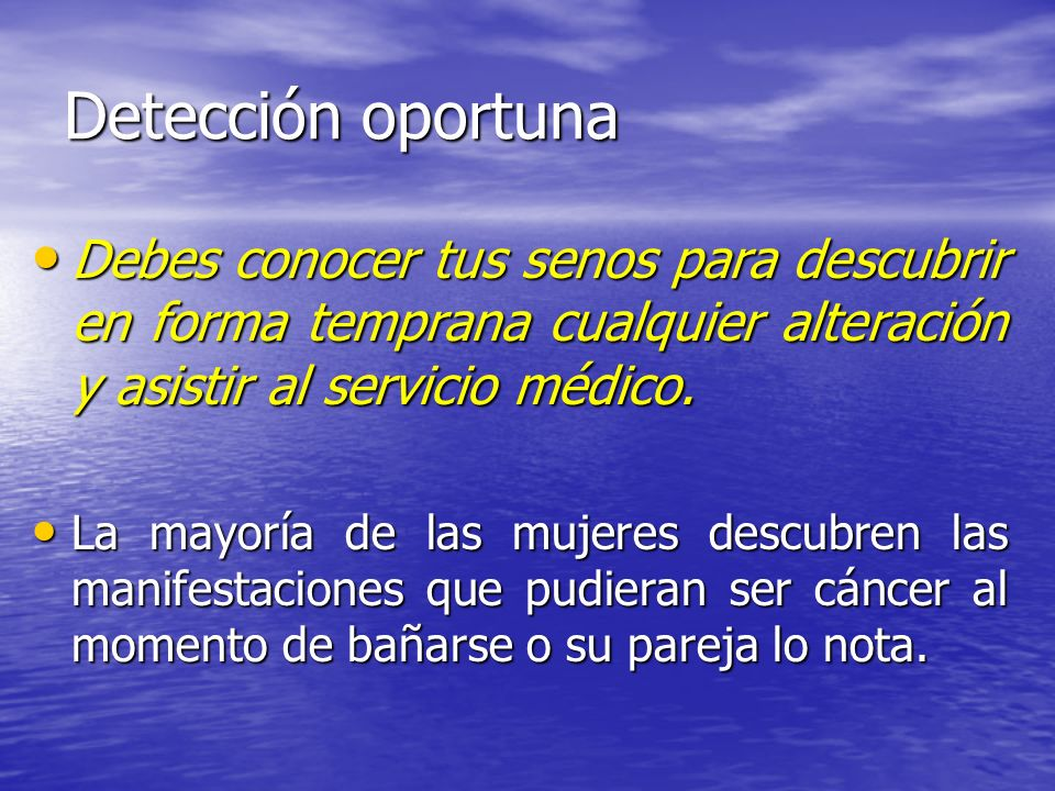 Detección oportuna Debes conocer tus senos para descubrir en forma temprana cualquier alteración y asistir al servicio médico.