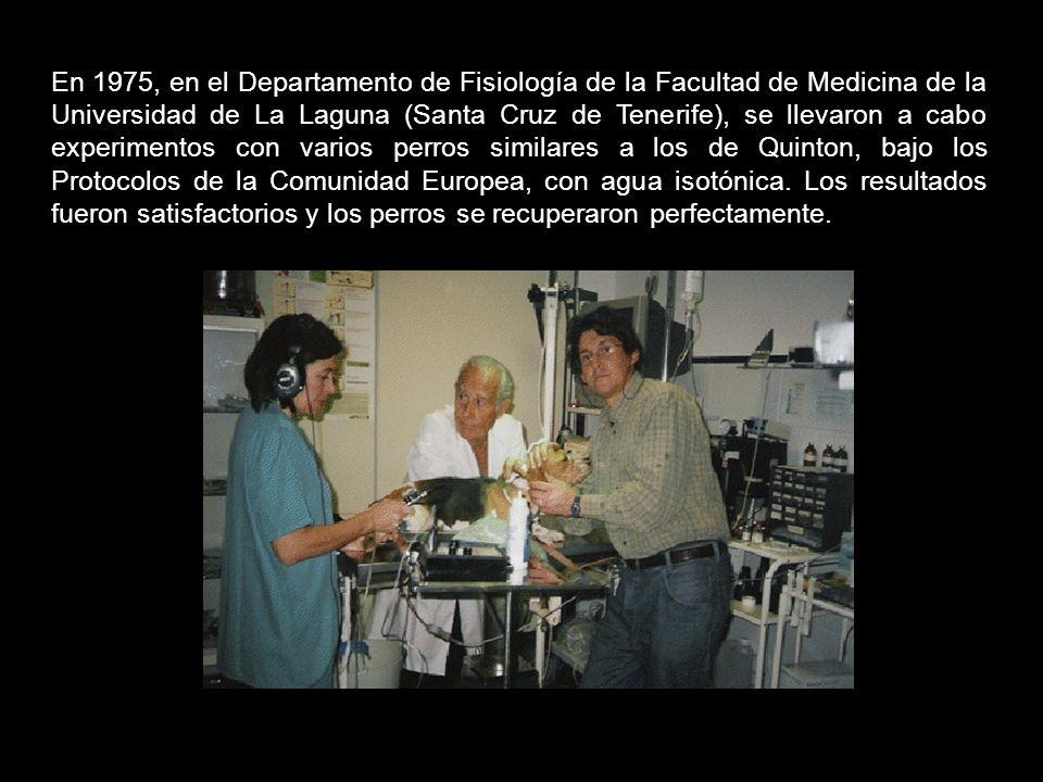 En 1975, en el Departamento de Fisiología de la Facultad de Medicina de la Universidad de La Laguna (Santa Cruz de Tenerife), se llevaron a cabo experimentos con varios perros similares a los de Quinton, bajo los Protocolos de la Comunidad Europea, con agua isotónica.