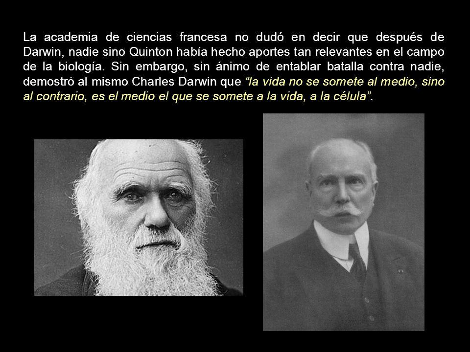 La academia de ciencias francesa no dudó en decir que después de Darwin, nadie sino Quinton había hecho aportes tan relevantes en el campo de la biología.