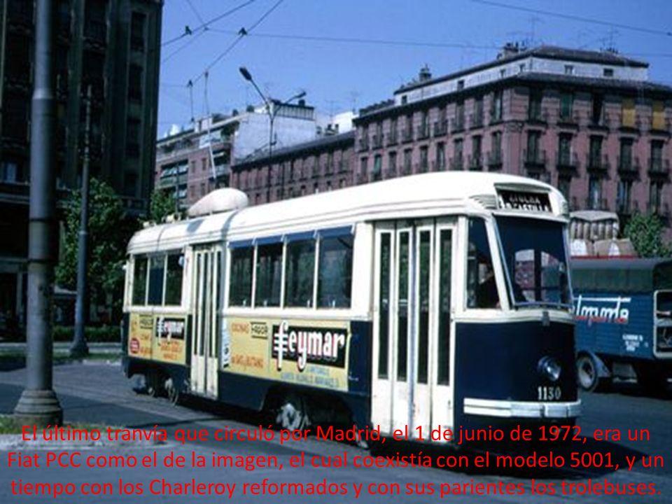 El último tranvía que circuló por Madrid, el 1 de junio de 1972, era un Fiat PCC como el de la imagen, el cual coexistía con el modelo 5001, y un tiempo con los Charleroy reformados y con sus parientes los trolebuses.