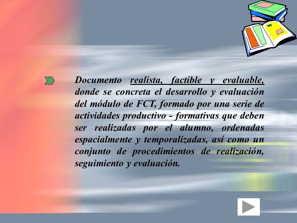 Documento realista, factible y evaluable, donde se concreta el desarrollo y evaluación del módulo de FCT, formado por una serie de actividades productivo - formativas que deben ser realizadas por el alumno, ordenadas espacialmente y temporalizadas, así como un conjunto de procedimientos de realización, seguimiento y evaluación.