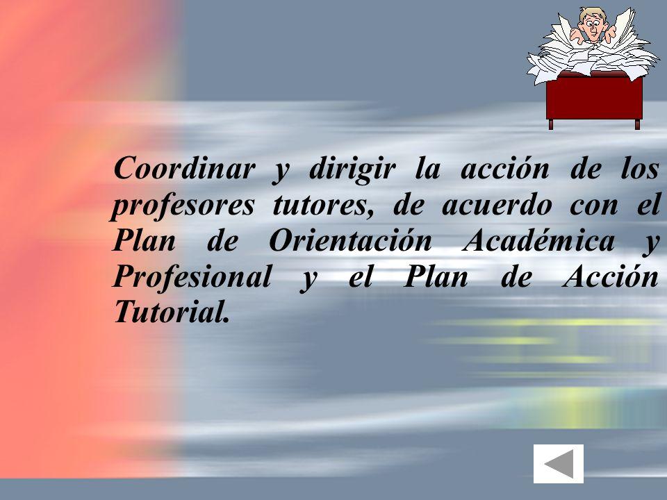 Coordinar y dirigir la acción de los profesores tutores, de acuerdo con el Plan de Orientación Académica y Profesional y el Plan de Acción Tutorial.