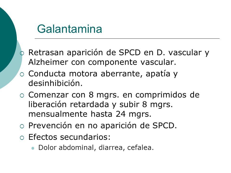 Galantamina Retrasan aparición de SPCD en D. vascular y Alzheimer con componente vascular. Conducta motora aberrante, apatía y desinhibición.