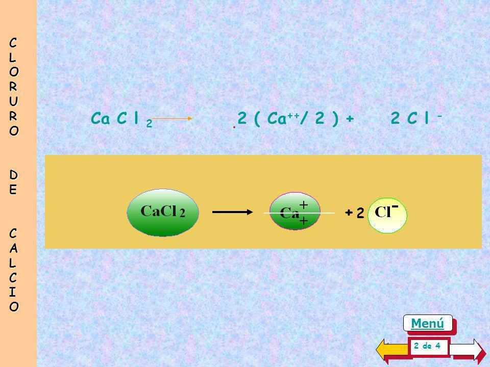 CLORUR O DE CALCIO . Ca C l 2 2 ( Ca++/ 2 ) + 2 C l - + 2 Menú 2 de 4