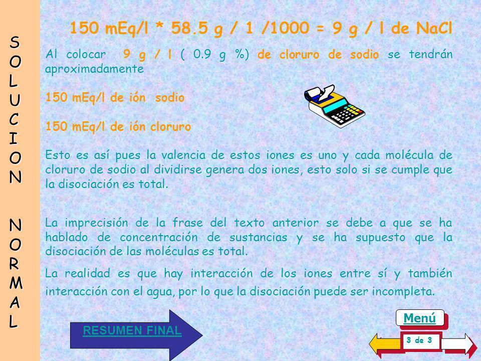 150 mEq/l * 58.5 g / 1 /1000 = 9 g / l de NaCl SOLUCION NORMAL