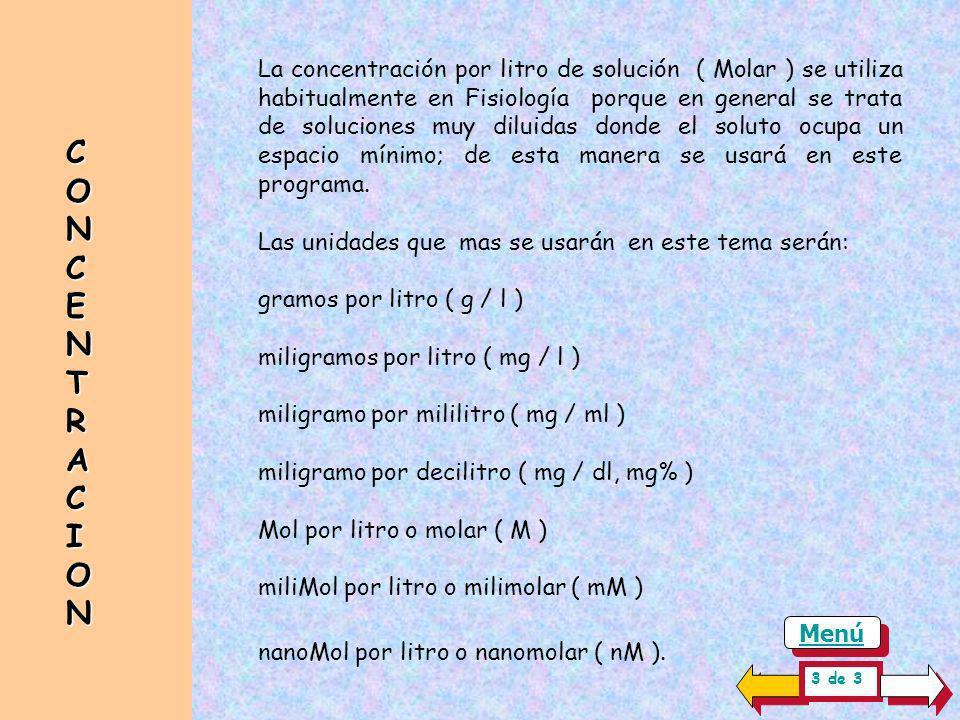 La concentración por litro de solución ( Molar ) se utiliza habitualmente en Fisiología porque en general se trata de soluciones muy diluidas donde el soluto ocupa un espacio mínimo; de esta manera se usará en este programa.