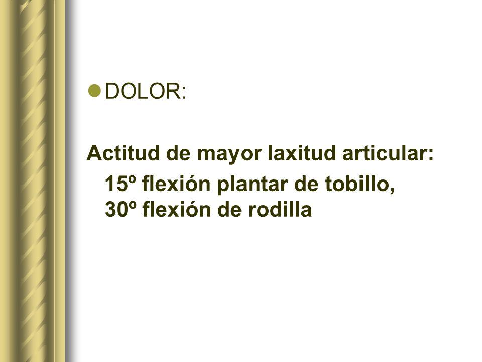 DOLOR: Actitud de mayor laxitud articular: 15º flexión plantar de tobillo, 30º flexión de rodilla.
