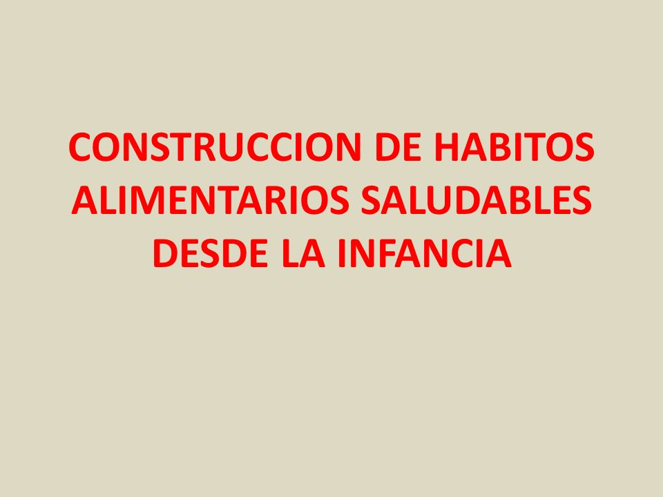 CONSTRUCCION DE HABITOS ALIMENTARIOS SALUDABLES DESDE LA INFANCIA