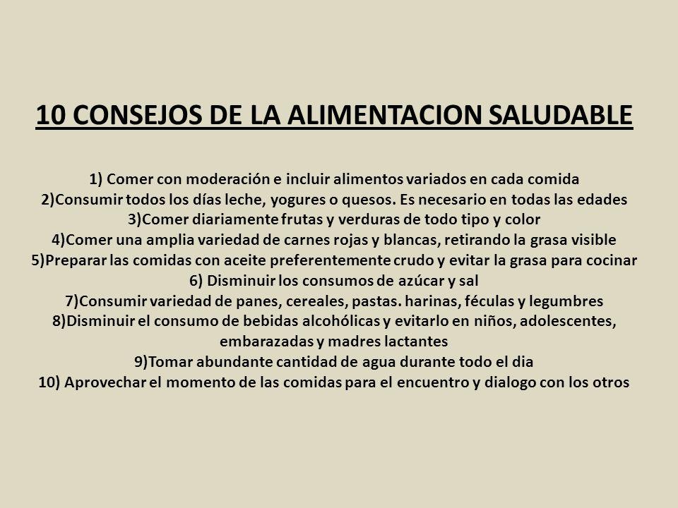 10 CONSEJOS DE LA ALIMENTACION SALUDABLE 1) Comer con moderación e incluir alimentos variados en cada comida 2)Consumir todos los días leche, yogures o quesos.