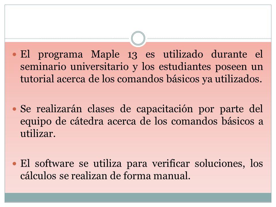 El programa Maple 13 es utilizado durante el seminario universitario y los estudiantes poseen un tutorial acerca de los comandos básicos ya utilizados.