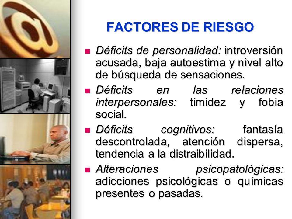 FACTORES DE RIESGO Déficits de personalidad: introversión acusada, baja autoestima y nivel alto de búsqueda de sensaciones.