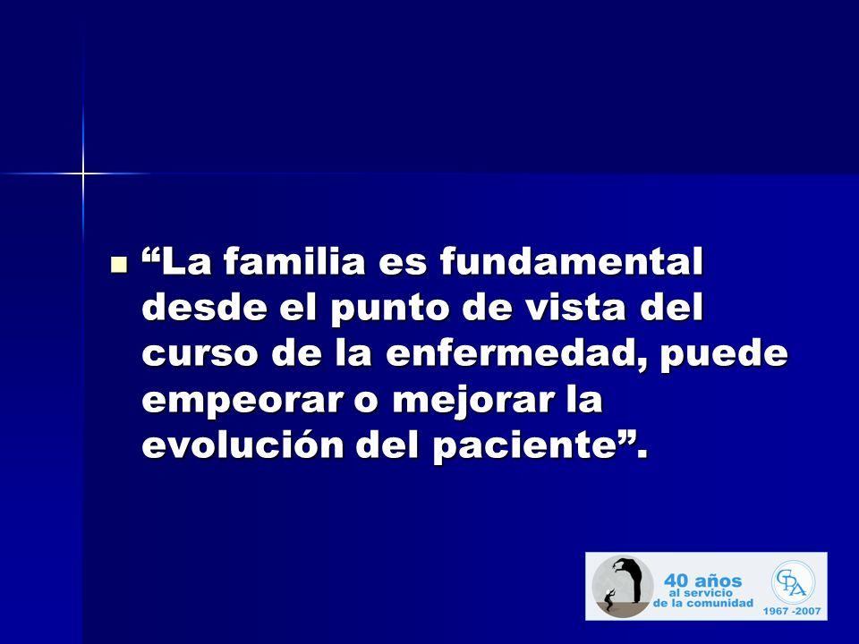 La familia es fundamental desde el punto de vista del curso de la enfermedad, puede empeorar o mejorar la evolución del paciente .