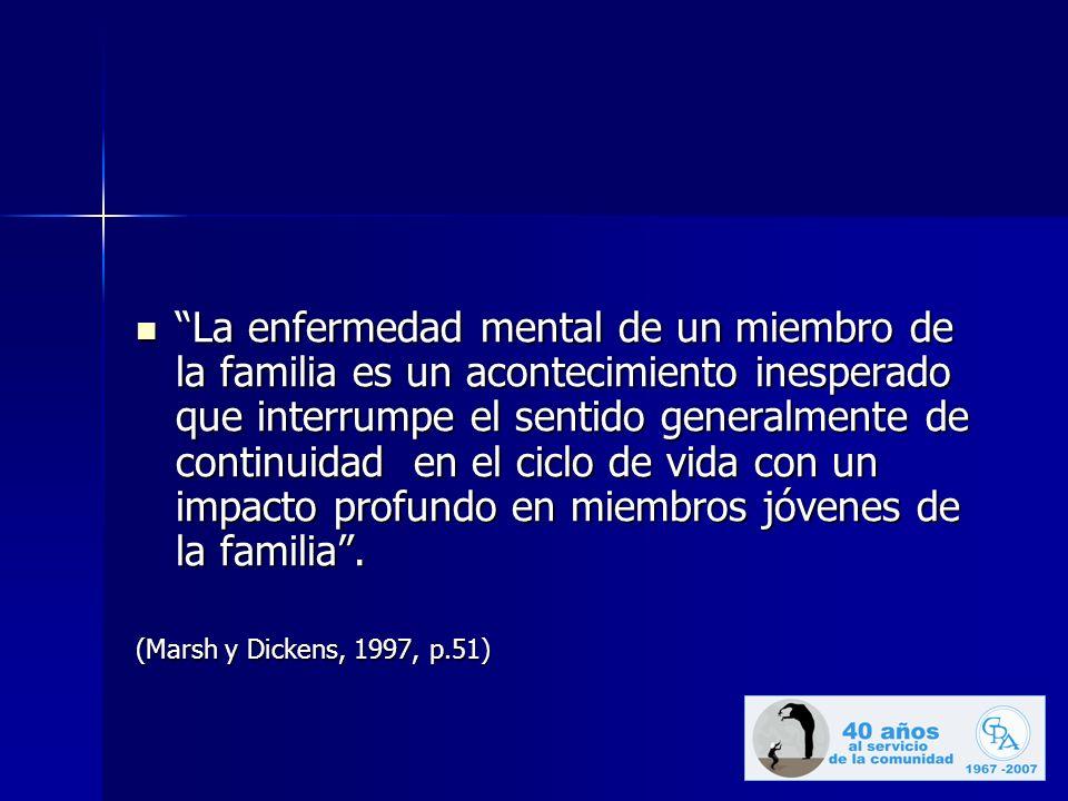 La enfermedad mental de un miembro de la familia es un acontecimiento inesperado que interrumpe el sentido generalmente de continuidad en el ciclo de vida con un impacto profundo en miembros jóvenes de la familia .