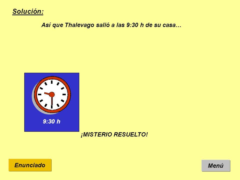 Solución: Así que Thalevago salió a las 9:30 h de su casa… 9:30 h