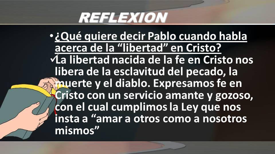 REFLEXION ¿Qué quiere decir Pablo cuando habla acerca de la libertad en Cristo