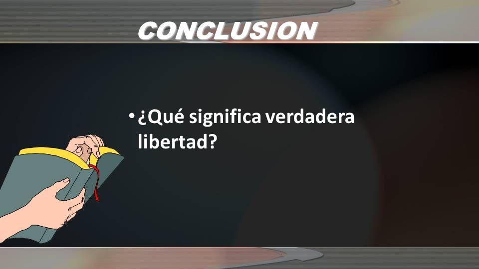 CONCLUSION ¿Qué significa verdadera libertad