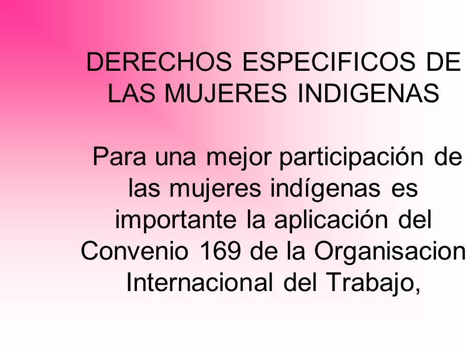 DERECHOS ESPECIFICOS DE LAS MUJERES INDIGENAS Para una mejor participación de las mujeres indígenas es importante la aplicación del Convenio 169 de la Organisacion Internacional del Trabajo,