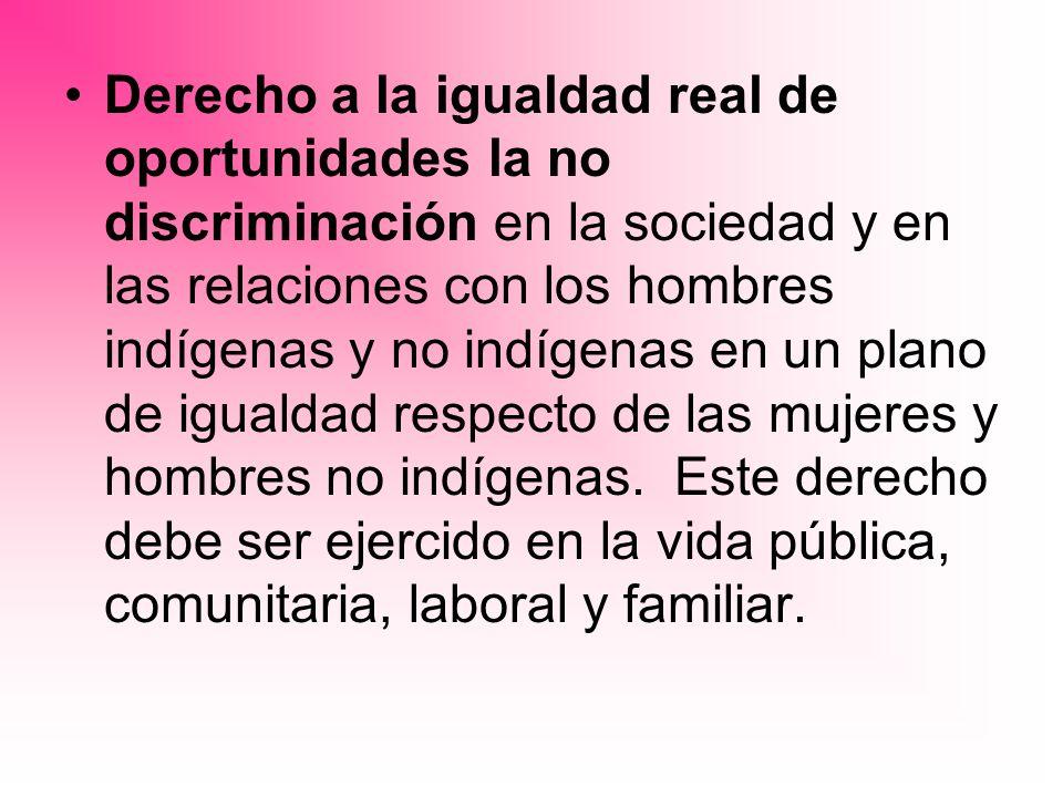 Derecho a la igualdad real de oportunidades la no discriminación en la sociedad y en las relaciones con los hombres indígenas y no indígenas en un plano de igualdad respecto de las mujeres y hombres no indígenas.