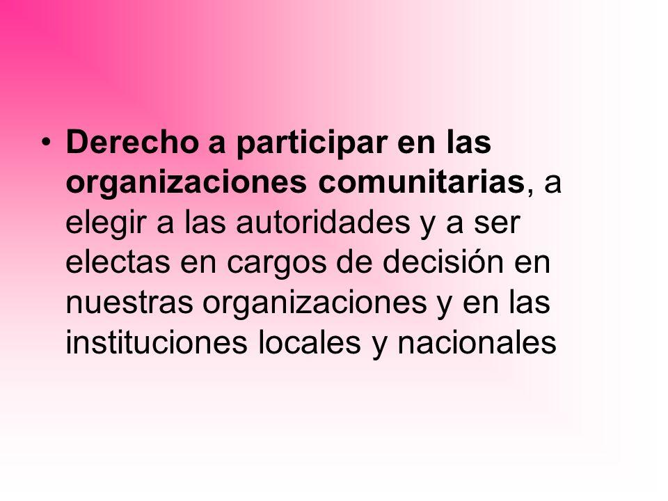 Derecho a participar en las organizaciones comunitarias, a elegir a las autoridades y a ser electas en cargos de decisión en nuestras organizaciones y en las instituciones locales y nacionales