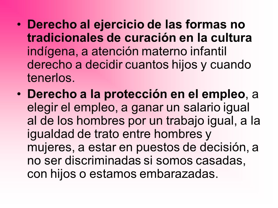Derecho al ejercicio de las formas no tradicionales de curación en la cultura indígena, a atención materno infantil derecho a decidir cuantos hijos y cuando tenerlos.