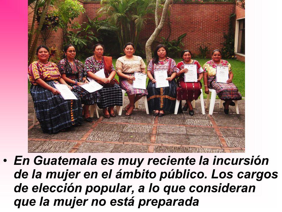 En Guatemala es muy reciente la incursión de la mujer en el ámbito público.
