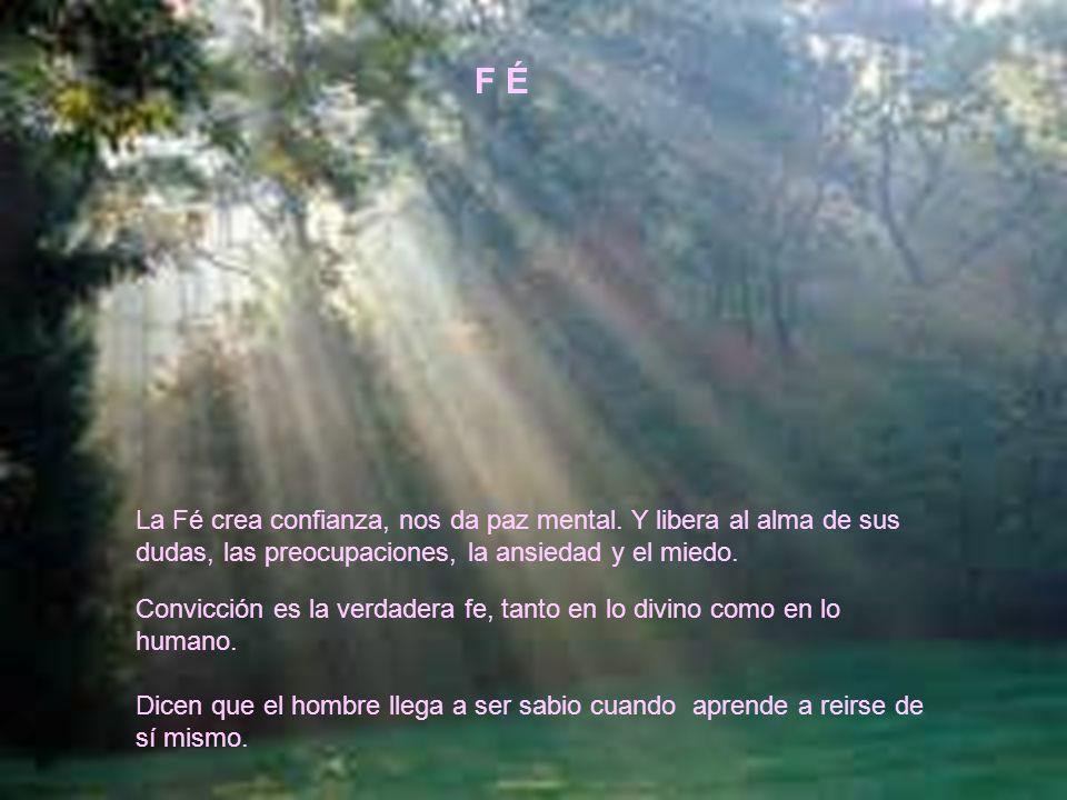 F É La Fé crea confianza, nos da paz mental. Y libera al alma de sus dudas, las preocupaciones, la ansiedad y el miedo.