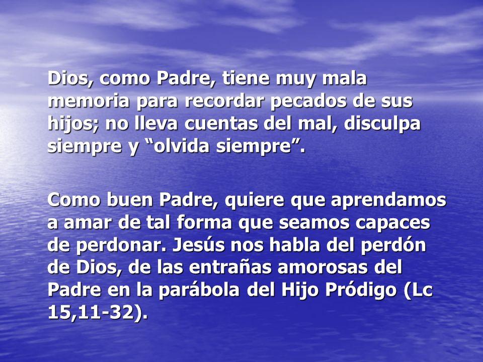 Dios, como Padre, tiene muy mala memoria para recordar pecados de sus hijos; no lleva cuentas del mal, disculpa siempre y olvida siempre .