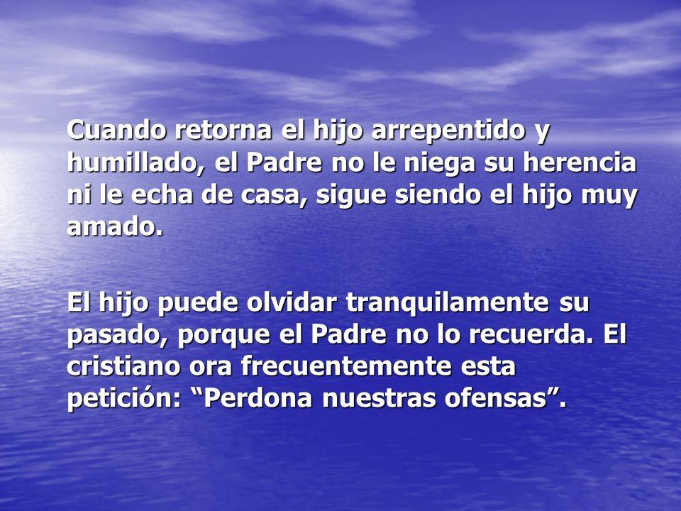 Cuando retorna el hijo arrepentido y humillado, el Padre no le niega su herencia ni le echa de casa, sigue siendo el hijo muy amado.