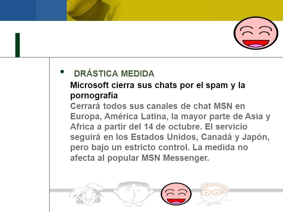 DRÁSTICA MEDIDA Microsoft cierra sus chats por el spam y la pornografía Cerrará todos sus canales de chat MSN en Europa, América Latina, la mayor parte de Asia y Africa a partir del 14 de octubre.