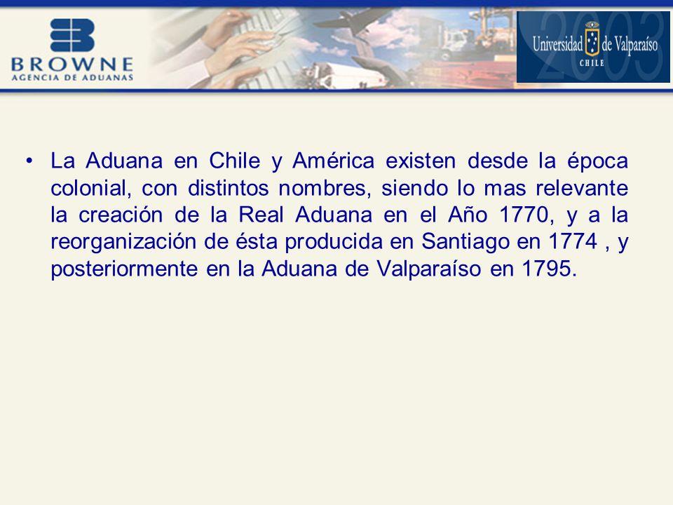 La Aduana en Chile y América existen desde la época colonial, con distintos nombres, siendo lo mas relevante la creación de la Real Aduana en el Año 1770, y a la reorganización de ésta producida en Santiago en 1774 , y posteriormente en la Aduana de Valparaíso en 1795.