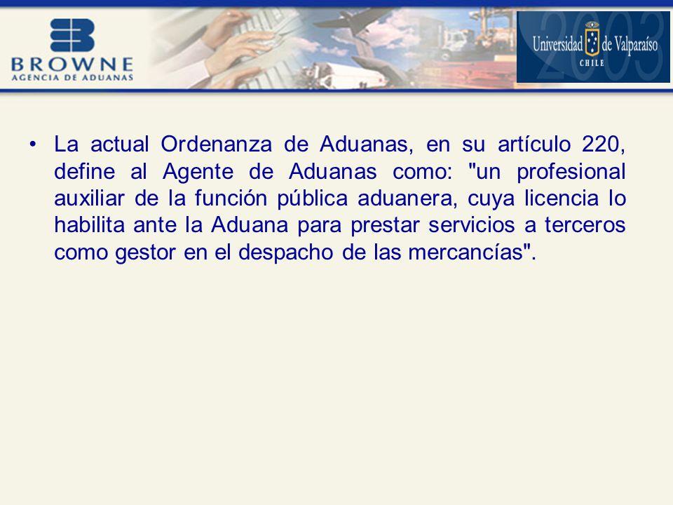 La actual Ordenanza de Aduanas, en su artículo 220, define al Agente de Aduanas como: un profesional auxiliar de la función pública aduanera, cuya licencia lo habilita ante la Aduana para prestar servicios a terceros como gestor en el despacho de las mercancías .