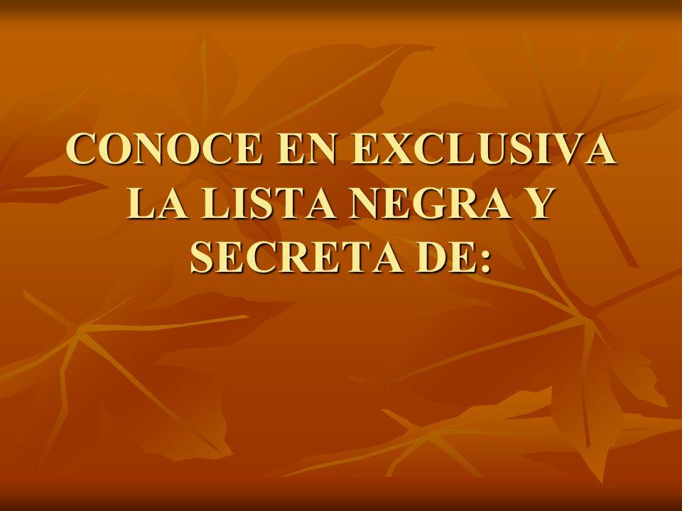 CONOCE EN EXCLUSIVA LA LISTA NEGRA Y SECRETA DE: