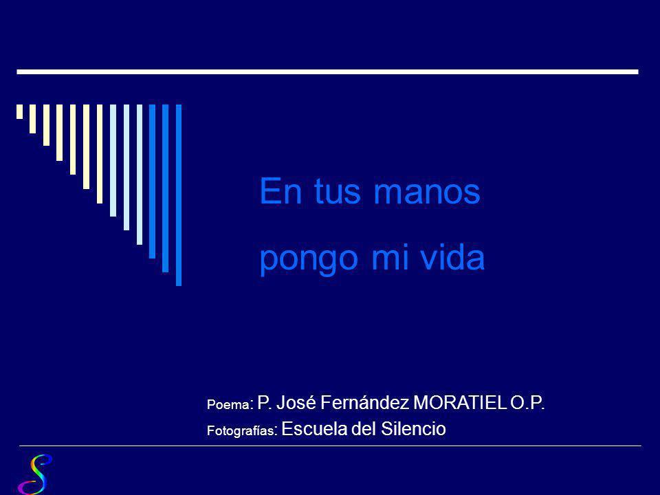 En tus manos pongo mi vida Poema: P. José Fernández MORATIEL O.P.