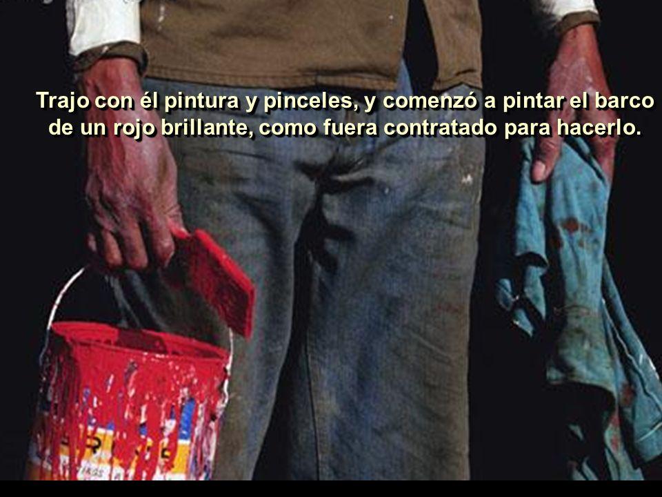 Trajo con él pintura y pinceles, y comenzó a pintar el barco de un rojo brillante, como fuera contratado para hacerlo.