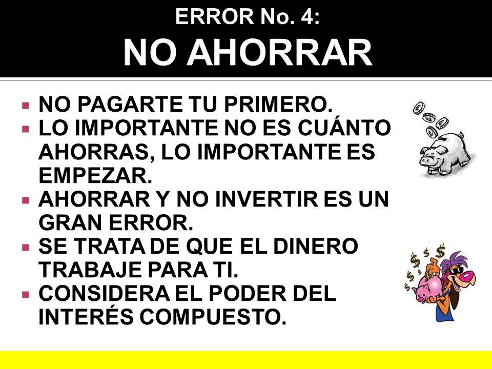 ERROR No. 4: NO AHORRAR NO PAGARTE TU PRIMERO. LO IMPORTANTE NO ES CUÁNTO AHORRAS, LO IMPORTANTE ES EMPEZAR.