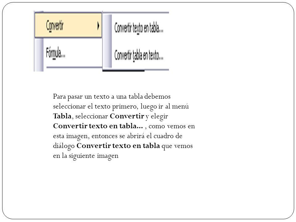 Para pasar un texto a una tabla debemos seleccionar el texto primero, luego ir al menú Tabla, seleccionar Convertir y elegir Convertir texto en tabla...