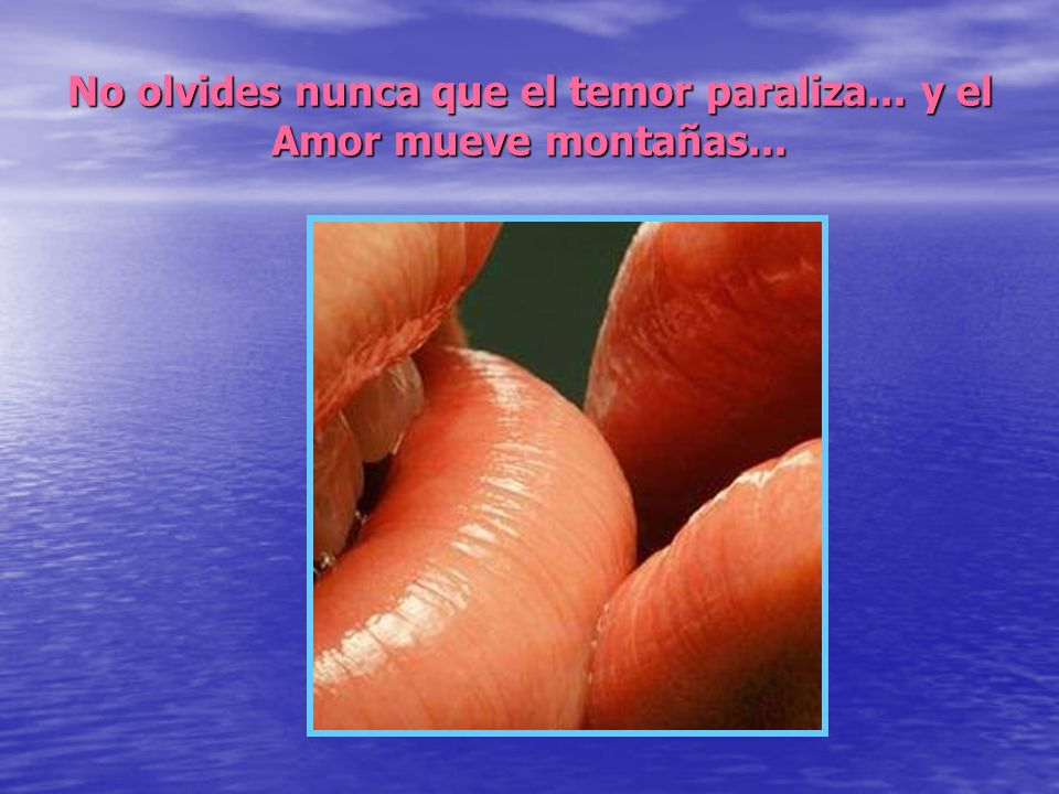 No olvides nunca que el temor paraliza... y el Amor mueve montañas...