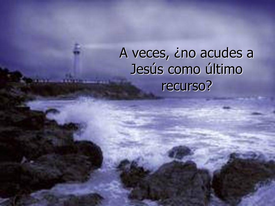 A veces, ¿no acudes a Jesús como último recurso