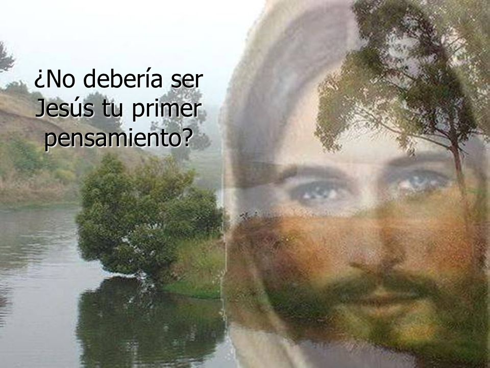 ¿No debería ser Jesús tu primer pensamiento