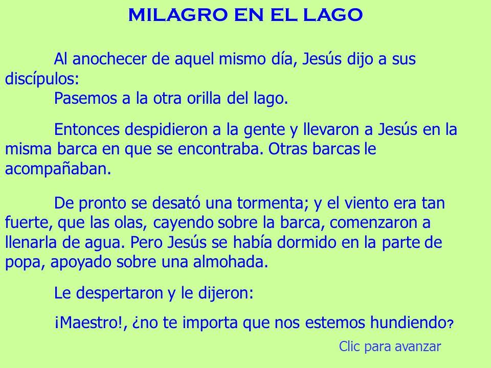 MILAGRO EN EL LAGO Al anochecer de aquel mismo día, Jesús dijo a sus discípulos: Pasemos a la otra orilla del lago.