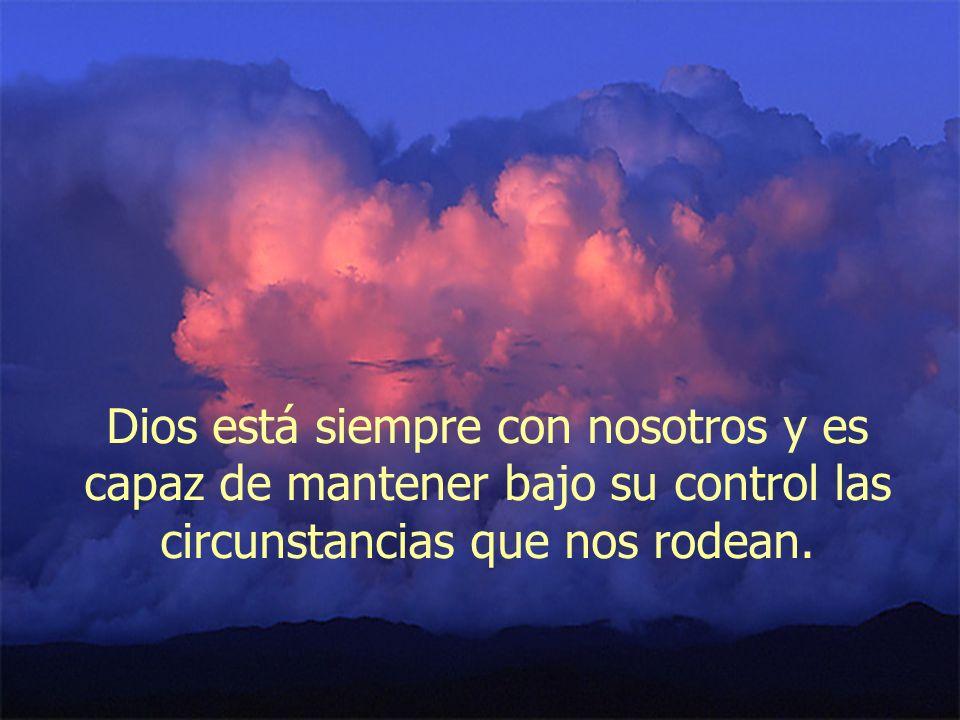 Dios está siempre con nosotros y es capaz de mantener bajo su control las circunstancias que nos rodean.