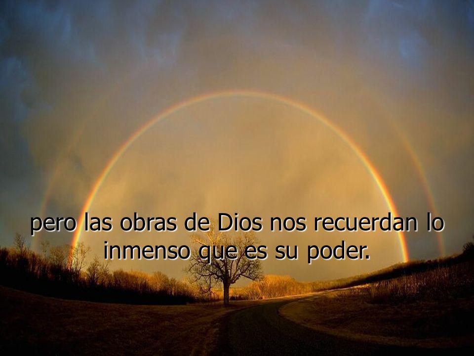 pero las obras de Dios nos recuerdan lo inmenso que es su poder.