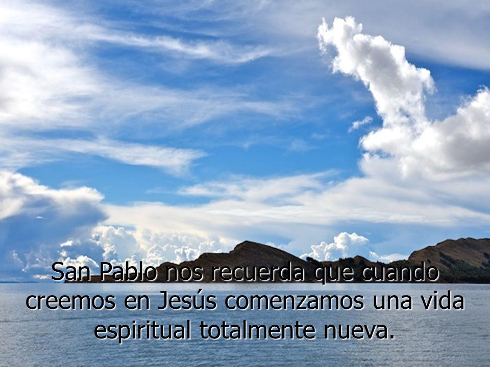 San Pablo nos recuerda que cuando creemos en Jesús comenzamos una vida espiritual totalmente nueva.