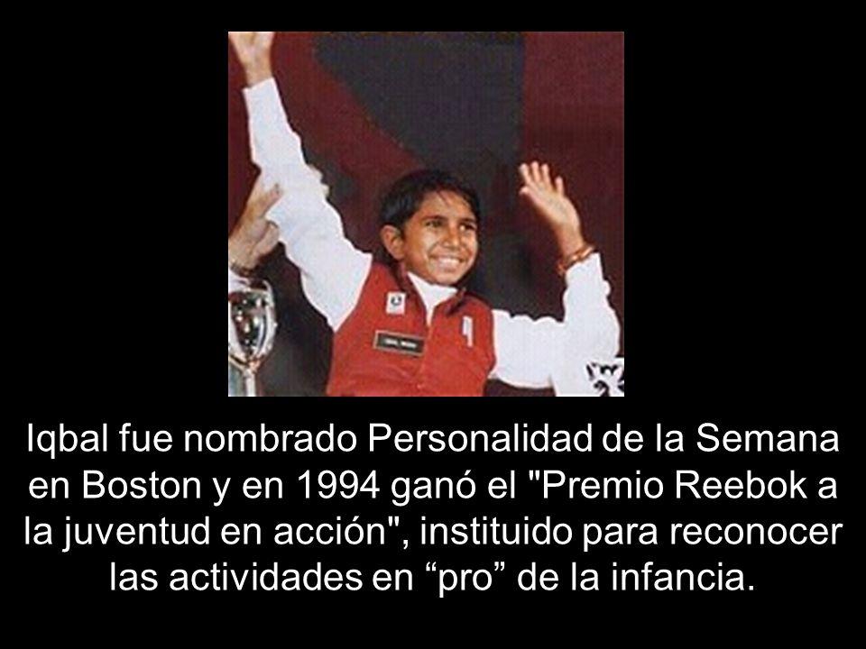 Iqbal fue nombrado Personalidad de la Semana en Boston y en 1994 ganó el Premio Reebok a la juventud en acción , instituido para reconocer las actividades en pro de la infancia.