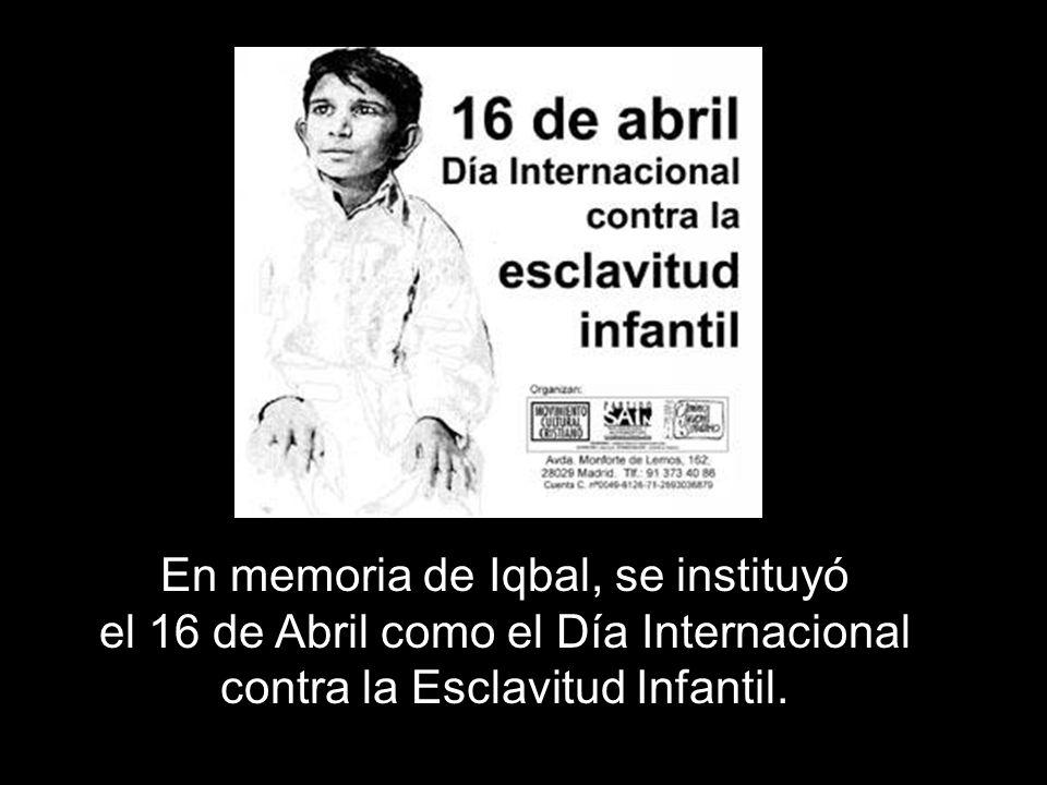 En memoria de Iqbal, se instituyó el 16 de Abril como el Día Internacional contra la Esclavitud Infantil.