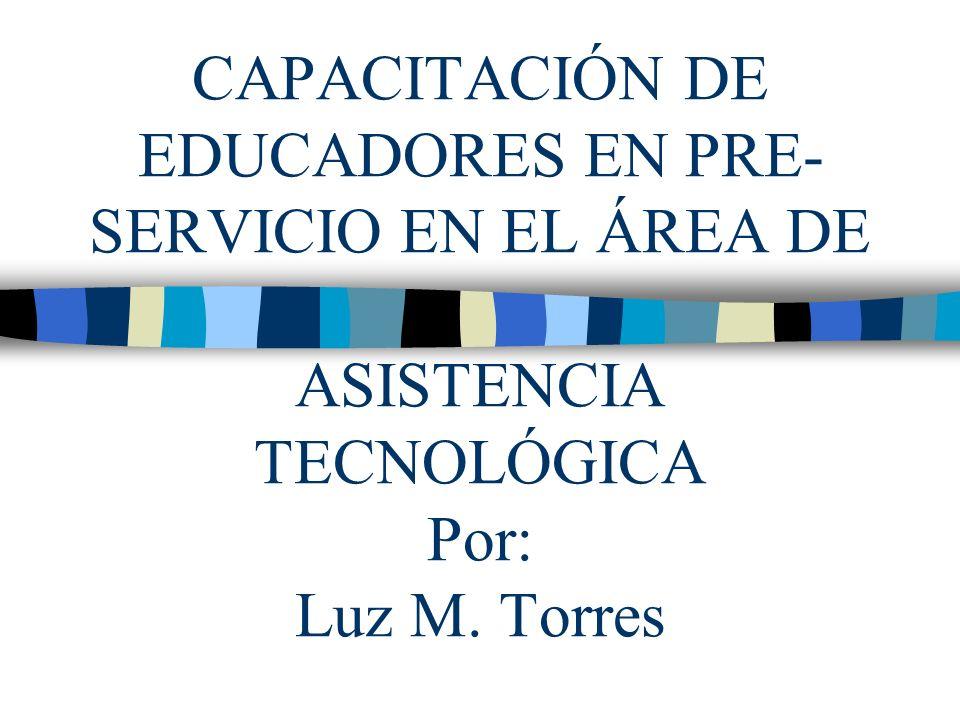CAPACITACIÓN DE EDUCADORES EN PRE-SERVICIO EN EL ÁREA DE ASISTENCIA TECNOLÓGICA Por: Luz M. Torres
