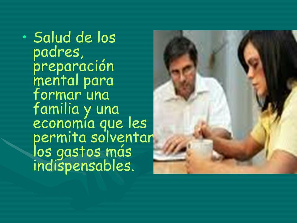 Salud de los padres, preparación mental para formar una familia y una economía que les permita solventar los gastos más indispensables.