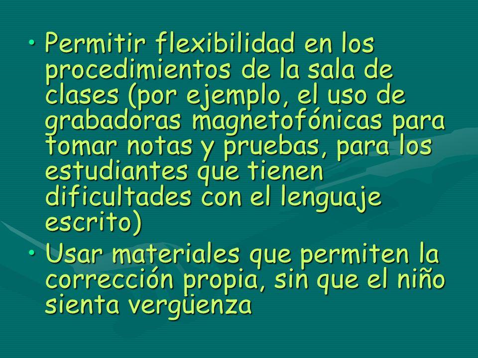 Permitir flexibilidad en los procedimientos de la sala de clases (por ejemplo, el uso de grabadoras magnetofónicas para tomar notas y pruebas, para los estudiantes que tienen dificultades con el lenguaje escrito)