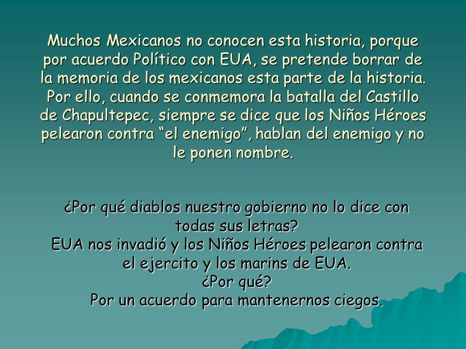 Muchos Mexicanos no conocen esta historia, porque por acuerdo Político con EUA, se pretende borrar de la memoria de los mexicanos esta parte de la historia. Por ello, cuando se conmemora la batalla del Castillo de Chapultepec, siempre se dice que los Niños Héroes pelearon contra el enemigo , hablan del enemigo y no le ponen nombre.