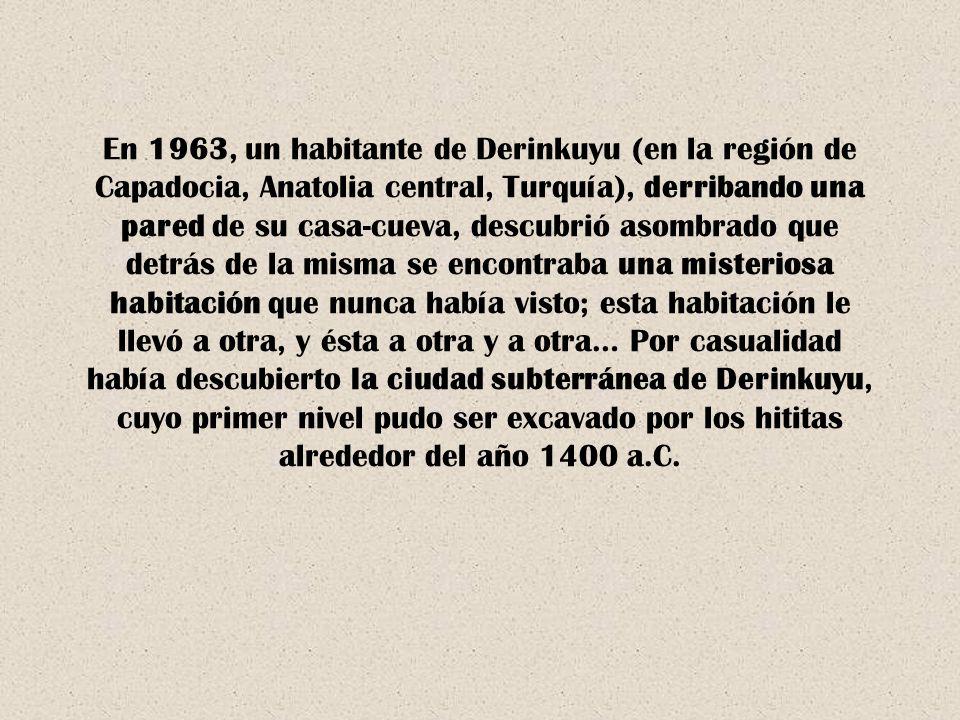 En 1963, un habitante de Derinkuyu (en la región de Capadocia, Anatolia central, Turquía), derribando una pared de su casa-cueva, descubrió asombrado que detrás de la misma se encontraba una misteriosa habitación que nunca había visto; esta habitación le llevó a otra, y ésta a otra y a otra… Por casualidad había descubierto la ciudad subterránea de Derinkuyu, cuyo primer nivel pudo ser excavado por los hititas alrededor del año 1400 a.C.
